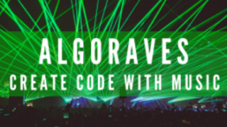 ALGORAVES: CREATE CODE WITH MUSIC