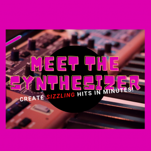 Meet the Synthesizer - Create Sizzling Hits in Minutes