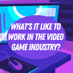 What's it like to work in the video games industry?